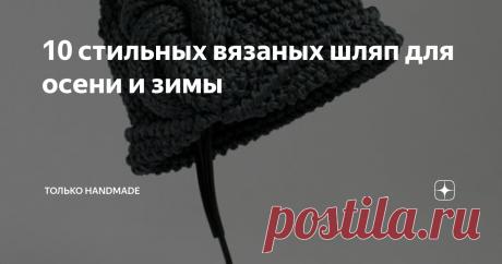 10 стильных вязаных шляп для осени и зимы Как же стильно можно выглядеть в шляпке! Особенно если связана она собственноручно.
