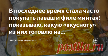 В последнее время стала часто покупать лаваш и филе минтая: показываю, какую «вкусноту» из них готовлю на праздничный стол.
