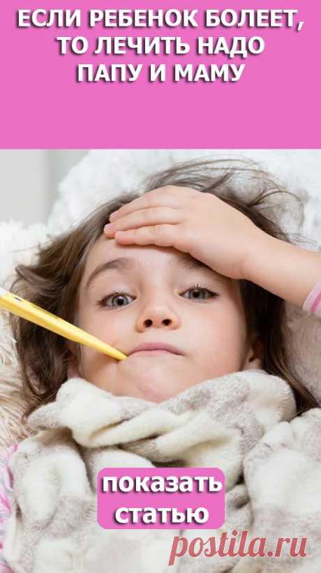 СМОТРИТЕ: Если ребенок болеет, то лечить надо папу и маму