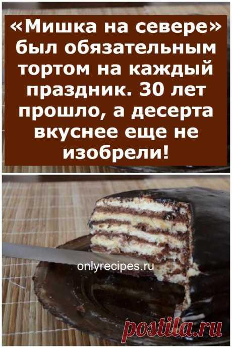 «Мишка на севере» был обязательным тортом на каждый праздник. 30 лет прошло, а десерта вкуснее еще не изобрели! - Рецепты мира
