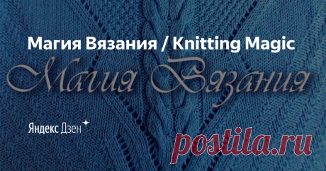 Магия Вязания / Knitting Magic   Яндекс Дзен Добро пожаловать в Магию Вязания! Канал для тех, кто увлекается этим видом рукоделия, кто любит творить и радовать своим творчеством, кто хочет найти ответы на вопросы, связанные с этим замечательным творческим процессом.