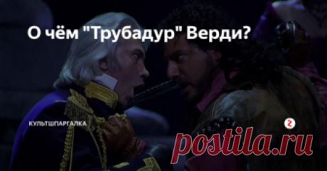 """О чём """"Трубадур"""" Верди? разберёмся в сюжете самой запутанной и кровавой оперы"""