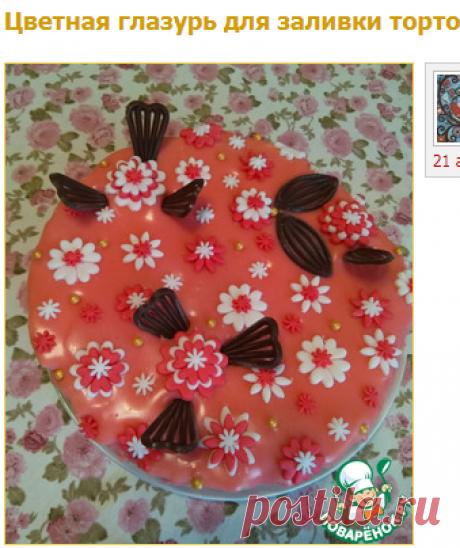 Цветная глазурь для заливки тортов - кулинарный рецепт
