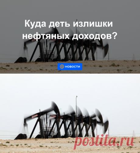 Куда деть излишки нефтяных доходов? - Новости Mail.ru