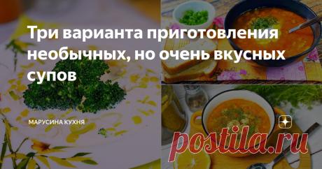 Три варианта приготовления необычных, но очень вкусных супов