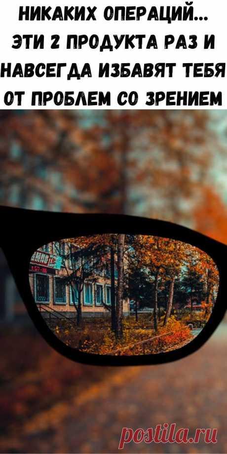 Никаких операций… Эти 2 продукта раз и навсегда избавят тебя от проблем со зрением - Стильные советы