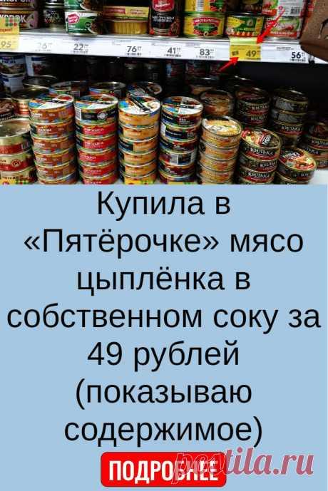Купила в «Пятёрочке» мясо цыплёнка в собственном соку за 49 рублей (показываю содержимое)