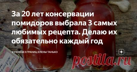 За 20 лет консервации помидоров выбрала 3 самых любимых рецепта. Делаю их обязательно каждый год