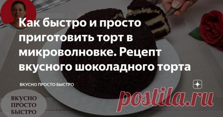 Как быстро и просто приготовить торт в микроволновке. Рецепт вкусного шоколадного торта