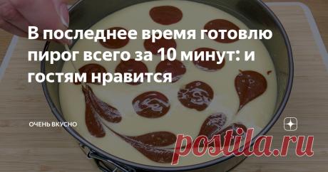 В последнее время готовлю пирог всего за 10 минут: и гостям нравится