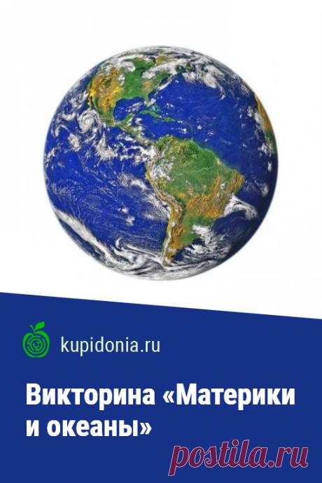Викторина «Материки и океаны». Познавательный тест по географии с интересными вопросами о материках и океанах нашей планеты. Проверьте свои знания!