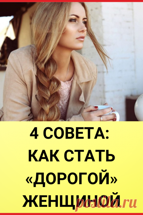 4 совета: Как стать «дорогой» женщиной