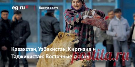 Казахстан, Узбекистан, Киргизия и Таджикистан: Восточные сказки | EG.RUДревности, вкусная еда, дешевизна и поборы - добро пожаловать в Среднюю Азию... система рекомендации контента