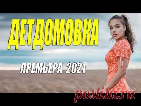 Шикарная новиночка 2021 - ДЕТДОМОВКА - Русские  мелодрамы 2021 новинки HD 1080P