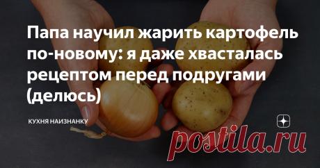 Папа научил жарить картофель по-новому: я даже хвасталась рецептом перед подругами (делюсь) И почему я сама не додумалась? Очень просто и так вкусно!