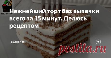 Нежнейший торт без выпечки всего за 15 минут. Делюсь рецептом Простой и вкусный торт из печенья!