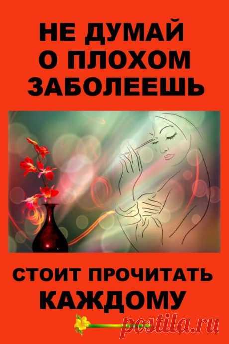 Не думай о плохом — заболеешь. Стоит прочитать каждому! | Бабушкины секретики