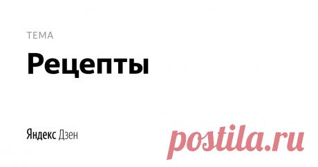 рецепты | Яндекс Дзен рецепты