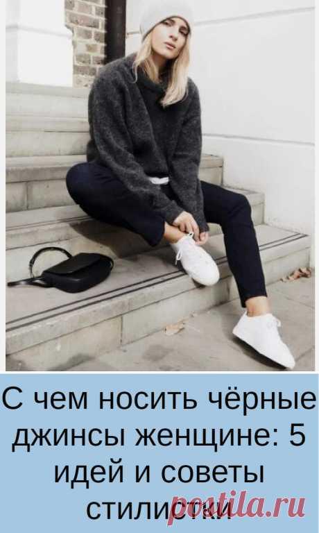 С чем носить чёрные джинсы женщине: 5 идей и советы стилистки