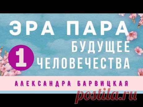 1. БУДУЩЕЕ ЧЕЛОВЕЧЕСТВА.  Введение в понятие Эра Пара (Александра Барвицкая) - YouTube