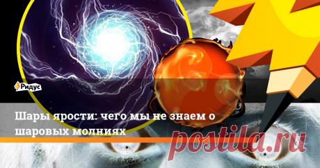 Шары ярости: чего мы не знаем о шаровых молниях Шаровые молнии непредсказуемы и непостижимы. Ученые веками спорят об их природе.