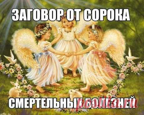 """Заговор от сорока смертельных болезней: Читают на убыльную луну громко, чётко, не на что не отвлекаясь и не сбиваясь. (этот заговор помогает при любых тяжёлых заболеваниях) """" Ангелы небесные, ангелы святые, возьмите и отнесите Господу Богу, Иисусу Христу, все мои слова, всю мою просьбу. Во имя Отца и Сына и Святого Духа. Аминь.Люди болеют, люди страдают, люди умирают, кто эти болезни считал, кто эти болезни на людей нагонял? Встаньте, хворобы, встряхнитесь, ступайте в ад о..."""