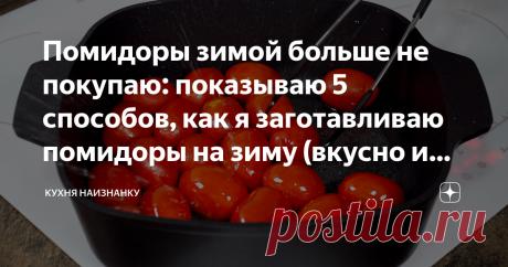 Помидоры зимой больше не покупаю: показываю 5 способов, как я заготавливаю помидоры на зиму (вкусно и просто очень)