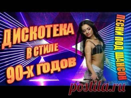 СУПЕР ДСКОТЕКА В СТИЛЕ 90-х годов - ШИКАРНЫЕ ПЕСНИ ПОД ШАНСОН
