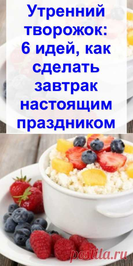 Утренний творожок: 6 идей, как сделать завтрак настоящим праздником