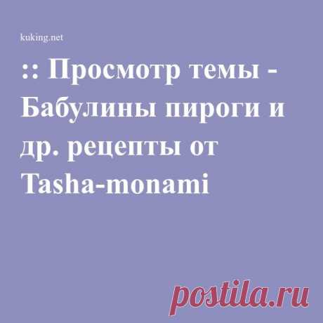 :: Просмотр темы - Бабулины пироги и др. рецепты от Tasha-monami