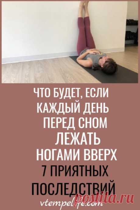 Что будет, если каждый день перед сном лежать ногами вверх? 7 приятных последствий | В темпе жизни