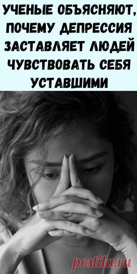 Ученые объясняют, почему депрессия заставляет людей чувствовать себя уставшими - Журнал для женщин