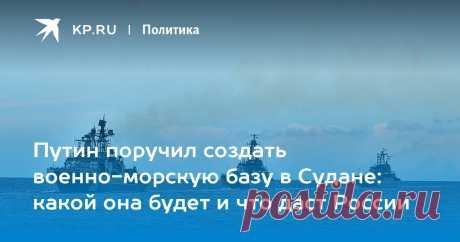 Путин поручил создать военно-морскую базу в Судане: какой она будет и что даст России Военный обозреватель kp.ru Виктор Баранец рассказывает, зачем российскому флоту нужен пункт материально-технического обеспечения на Красном море