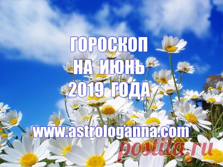 ГОРОСКОП НА ИЮНЬ 2019 ГОДА -