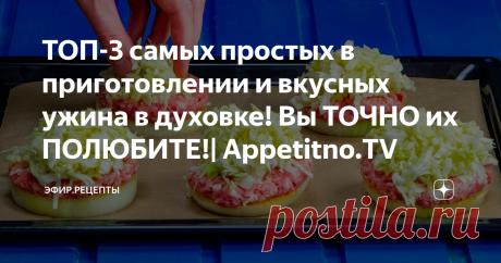 ТОП-3 самых простых в приготовлении и вкусных ужина в духовке! Вы ТОЧНО их ПОЛЮБИТЕ!| Appetitno.TV