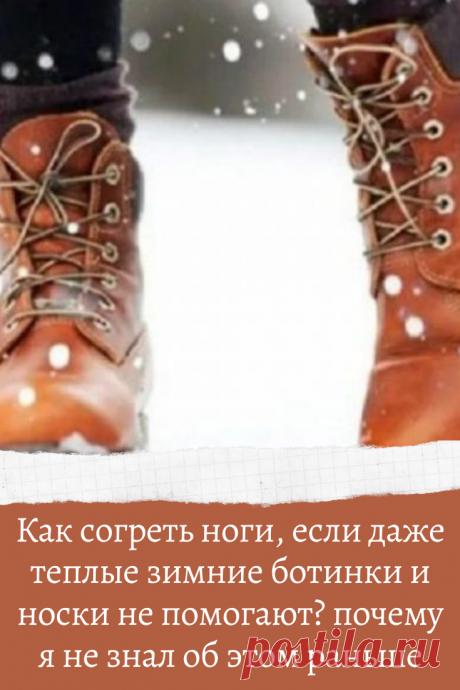 Как согреть ноги, если даже теплые зимние ботинки и носки не помогают? почему я не знал об этом раньше