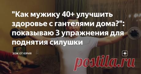 """""""Как мужику 40+ улучшить здоровье с гантелями дома?"""": показываю 3 упражнения для поднятия силушки"""