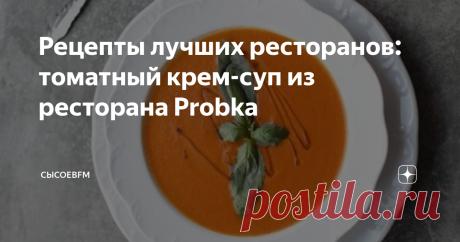Рецепты лучших ресторанов: томатный крем-суп из ресторана Probka Май холодный, одними коктейлями на водке не согреешься, вот вам томатный крем-суп из ресторана Probka. Тут пять порций.