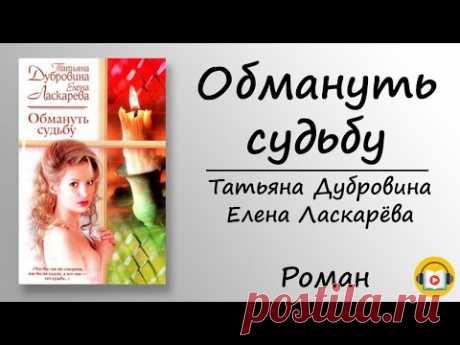 Татьяна Дубровина, Елена Ласкарева — Обмануть Судьбу. Роман. - YouTube