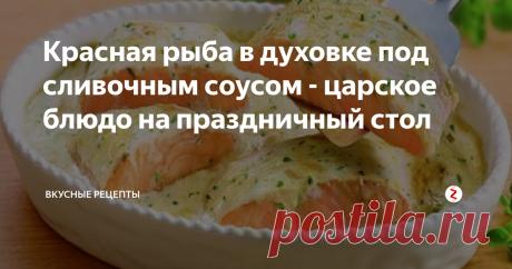Красная рыба в духовке под сливочным соусом - царское блюдо на праздничный стол | Вкусные рецепты | Яндекс Дзен