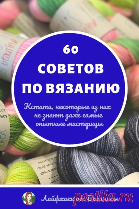 60 советов по вязанию! Кстати, некоторые из них не знают даже самые опытные мастерицы…