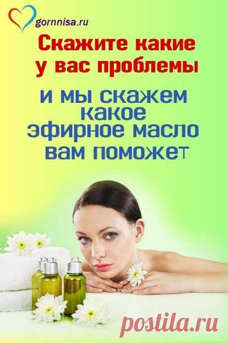 Скажите, какие у вас проблемы, и мы скажем, какое эфирное масло вам поможет