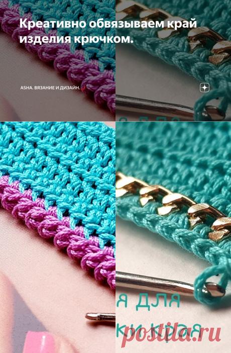 Креативно обвязываем край изделия крючком. | Asha. Вязание и дизайн.🌶 | Яндекс Дзен