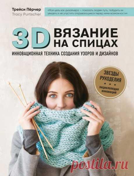 Трейси Пёрчер. 3D вязание на спицах. В книге показан авторский метод создания объемной вязаной текстуры. Роскошные пластичные сборки и складки на вязаном полотне образуют красивый объем и совершенно разные трехмерные текстуры – косы,узлы, волны... Новая техника, объясняемая просто и доступно, открывает невероятные дизайнерские возможности! Что и доказывает автор, предлагая 85 удивительных узоров и 10 красивых и стильных проектов для закрепления навыков. А дальше только творить!