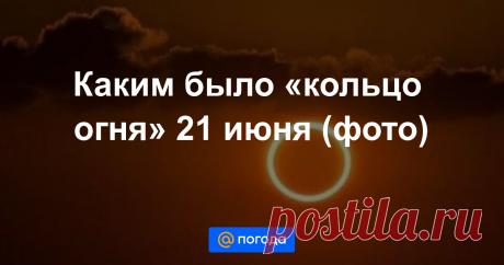 Каким было «кольцо огня» 21 июня (фото) В России его наблюдали частично.