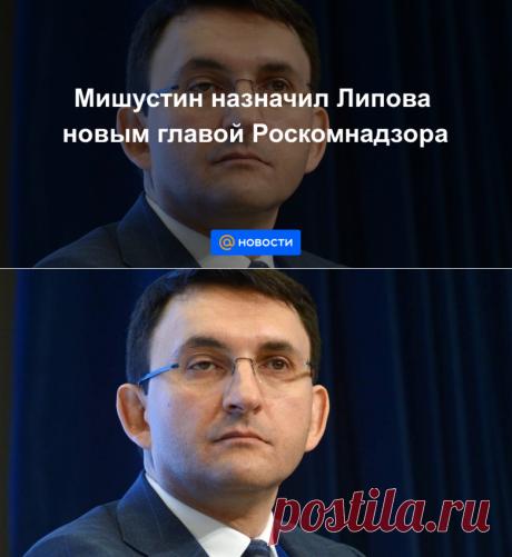 Мишустин назначил Липова новым главой Роскомнадзора - Новости Mail.ru