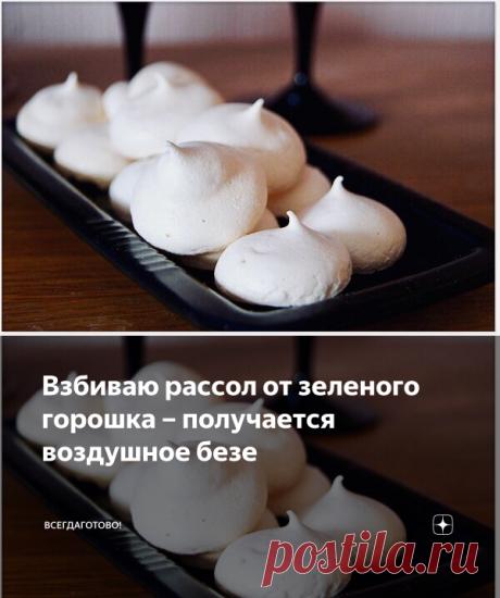 Взбиваю рассол от зеленого горошка – получается воздушное безе | ВсегдаГотово! | Яндекс Дзен
