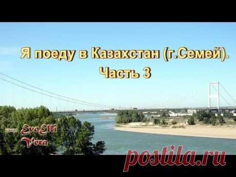 Я поеду в Казахстан (г.Семей). Часть 3.