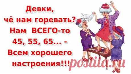 Девки, чё нам горевать Нам ВСЕГО то 45, 55, 65 Всем хорошего настроения!!!