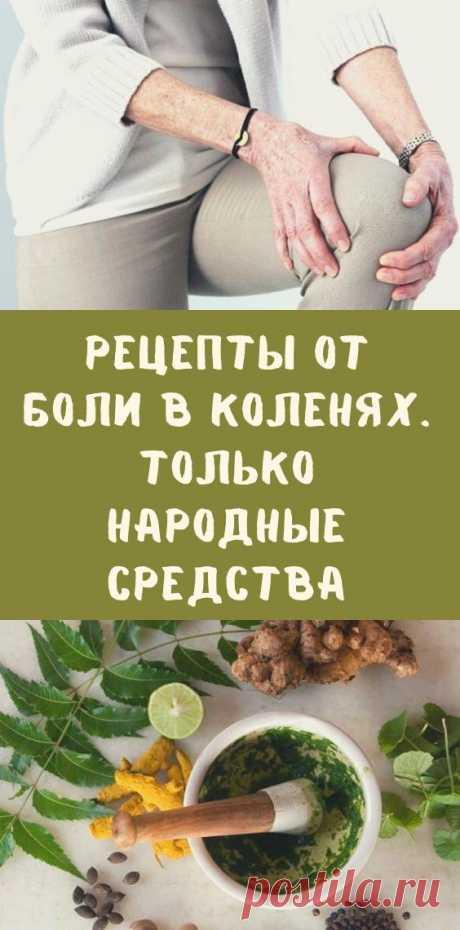 Рецепты от боли в коленях. Только народные средства